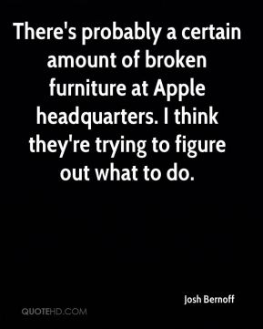 There's probably a certain amount of broken furniture at Apple headquarters. I think they're trying to figure out what to do.