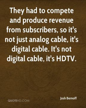 They had to compete and produce revenue from subscribers, so it's not just analog cable, it's digital cable. It's not digital cable, it's HDTV.