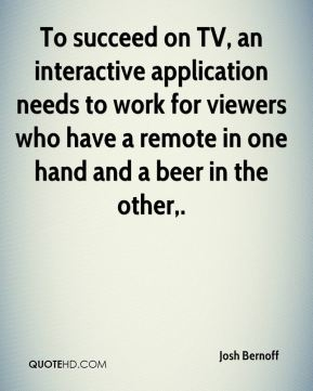 To succeed on TV, an interactive application needs to work for viewers who have a remote in one hand and a beer in the other.