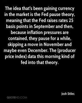 Josh Stiles  - The idea that's been gaining currency in the market is the Fed pause theory, meaning that the Fed raises rates 25 basis points in September and then, because inflation pressures are contained, they pause for a while, skipping a move in November and maybe even December. The (producer price index) data this morning kind of fed into that theory.