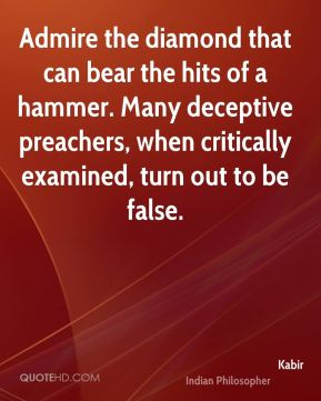 Admire the diamond that can bear the hits of a hammer. Many deceptive preachers, when critically examined, turn out to be false.