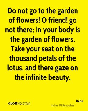 Do not go to the garden of flowers! O friend! go not there; In your body is the garden of flowers. Take your seat on the thousand petals of the lotus, and there gaze on the infinite beauty.