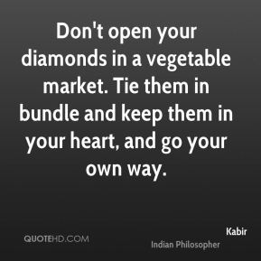 Don't open your diamonds in a vegetable market. Tie them in bundle and keep them in your heart, and go your own way.