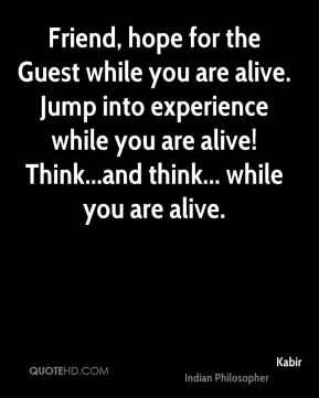Friend, hope for the Guest while you are alive. Jump into experience while you are alive! Think...and think... while you are alive.