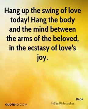 Hang up the swing of love today! Hang the body and the mind between the arms of the beloved, in the ecstasy of love's joy.