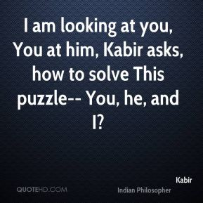 I am looking at you, You at him, Kabir asks, how to solve This puzzle-- You, he, and I?