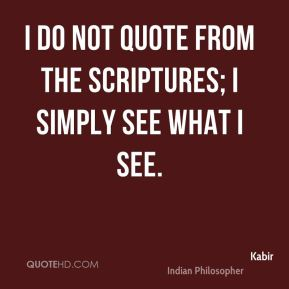 I do not quote from the scriptures; I simply see what I see.