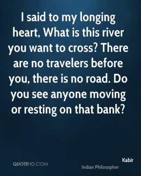 I said to my longing heart, What is this river you want to cross? There are no travelers before you, there is no road. Do you see anyone moving or resting on that bank?