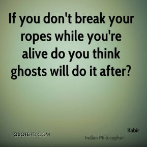 If you don't break your ropes while you're alive do you think ghosts will do it after?
