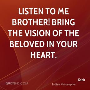 Listen to me brother! bring the vision of the Beloved in your heart.