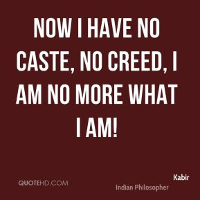 Now I have no caste, no creed, I am no more what I am!