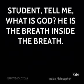 Student, tell me, what is God? He is the breath inside the breath.