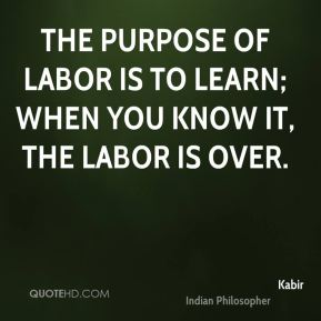 The purpose of labor is to learn; when you know it, the labor is over.