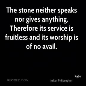 Kabir  - The stone neither speaks nor gives anything. Therefore its service is fruitless and its worship is of no avail.