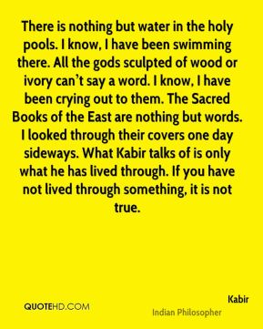 There is nothing but water in the holy pools. I know, I have been swimming there. All the gods sculpted of wood or ivory can't say a word. I know, I have been crying out to them. The Sacred Books of the East are nothing but words. I looked through their covers one day sideways. What Kabir talks of is only what he has lived through. If you have not lived through something, it is not true.