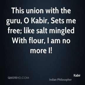 This union with the guru, O Kabir, Sets me free; like salt mingled With flour, I am no more I!