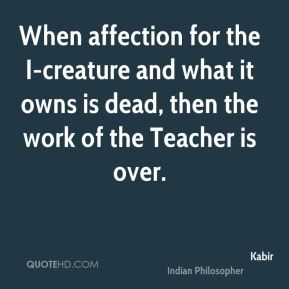 When affection for the I-creature and what it owns is dead, then the work of the Teacher is over.