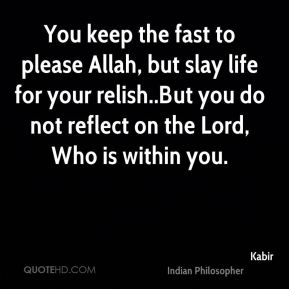 Kabir  - You keep the fast to please Allah, but slay life for your relish..But you do not reflect on the Lord, Who is within you.