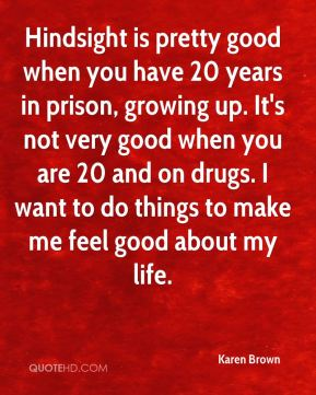 Hindsight is pretty good when you have 20 years in prison, growing up. It's not very good when you are 20 and on drugs. I want to do things to make me feel good about my life.