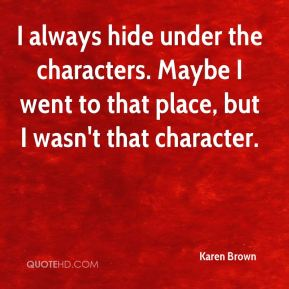 I always hide under the characters. Maybe I went to that place, but I wasn't that character.