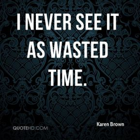 I never see it as wasted time.