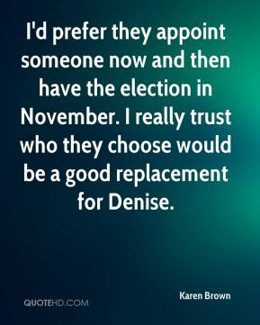 I'd prefer they appoint someone now and then have the election in November. I really trust who they choose would be a good replacement for Denise.