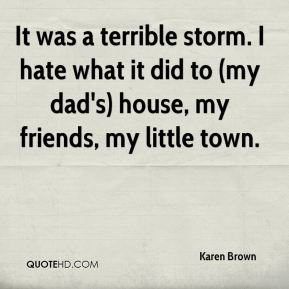 It was a terrible storm. I hate what it did to (my dad's) house, my friends, my little town.