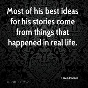 Most of his best ideas for his stories come from things that happened in real life.