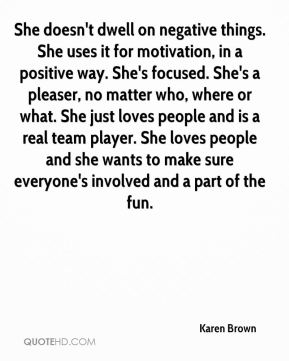 She doesn't dwell on negative things. She uses it for motivation, in a positive way. She's focused. She's a pleaser, no matter who, where or what. She just loves people and is a real team player. She loves people and she wants to make sure everyone's involved and a part of the fun.