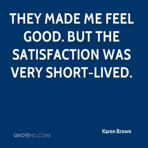 Karen Brown  - They made me feel good. But the satisfaction was very short-lived.