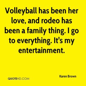 Karen Brown  - Volleyball has been her love, and rodeo has been a family thing. I go to everything. It's my entertainment.
