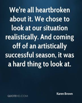 We're all heartbroken about it. We chose to look at our situation realistically. And coming off of an artistically successful season, it was a hard thing to look at.