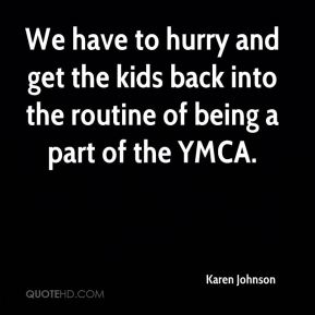 Karen Johnson  - We have to hurry and get the kids back into the routine of being a part of the YMCA.