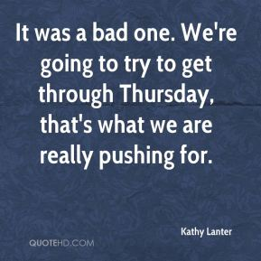 Kathy Lanter  - It was a bad one. We're going to try to get through Thursday, that's what we are really pushing for.
