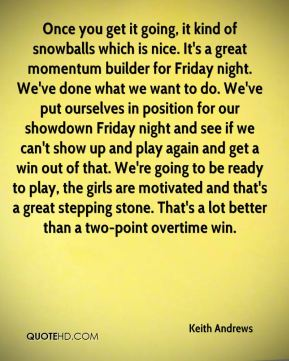 Keith Andrews  - Once you get it going, it kind of snowballs which is nice. It's a great momentum builder for Friday night. We've done what we want to do. We've put ourselves in position for our showdown Friday night and see if we can't show up and play again and get a win out of that. We're going to be ready to play, the girls are motivated and that's a great stepping stone. That's a lot better than a two-point overtime win.