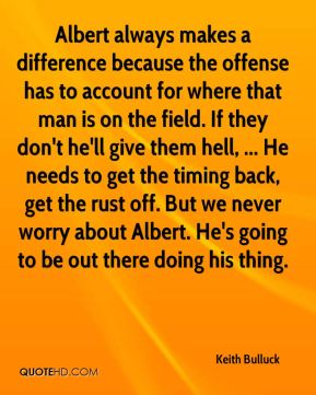 Keith Bulluck  - Albert always makes a difference because the offense has to account for where that man is on the field. If they don't he'll give them hell, ... He needs to get the timing back, get the rust off. But we never worry about Albert. He's going to be out there doing his thing.
