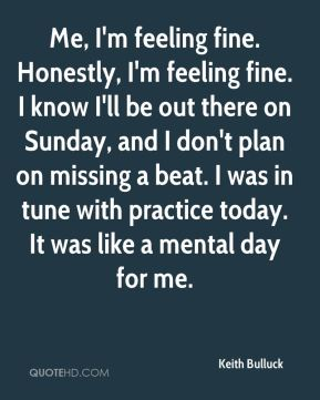 Keith Bulluck  - Me, I'm feeling fine. Honestly, I'm feeling fine. I know I'll be out there on Sunday, and I don't plan on missing a beat. I was in tune with practice today. It was like a mental day for me.