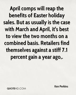 Ken Perkins  - April comps will reap the benefits of Easter holiday sales. But as usually is the case with March and April, it's best to view the two months on a combined basis. Retailers find themselves against a stiff 7.1 percent gain a year ago.