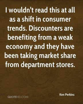 Ken Perkins  - I wouldn't read this at all as a shift in consumer trends. Discounters are benefiting from a weak economy and they have been taking market share from department stores.