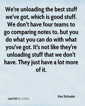 We're unloading the best stuff we've got, which is good stuff. We don't have four teams to go comparing notes to, but you do what you can do with what you've got. It's not like they're unloading stuff that we don't have. They just have a lot more of it.