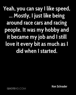 Yeah, you can say I like speed, ... Mostly, I just like being around race cars and racing people. It was my hobby and it became my job and I still love it every bit as much as I did when I started.