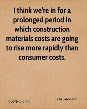 Ken Simonson  - I think we're in for a prolonged period in which construction materials costs are going to rise more rapidly than consumer costs.