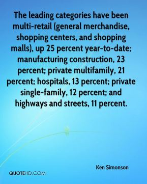Ken Simonson  - The leading categories have been multi-retail (general merchandise, shopping centers, and shopping malls), up 25 percent year-to-date; manufacturing construction, 23 percent; private multifamily, 21 percent; hospitals, 13 percent; private single-family, 12 percent; and highways and streets, 11 percent.