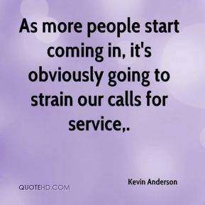 Kevin Anderson  - As more people start coming in, it's obviously going to strain our calls for service.