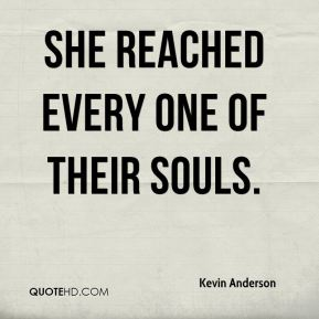 Kevin Anderson  - She reached every one of their souls.