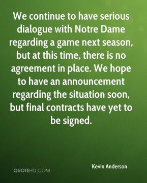 We continue to have serious dialogue with Notre Dame regarding a game next season, but at this time, there is no agreement in place. We hope to have an announcement regarding the situation soon, but final contracts have yet to be signed.