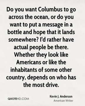Kevin J. Anderson - Do you want Columbus to go across the ocean, or do you want to put a message in a bottle and hope that it lands somewhere? I'd rather have actual people be there. Whether they look like Americans or like the inhabitants of some other country, depends on who has the most drive.