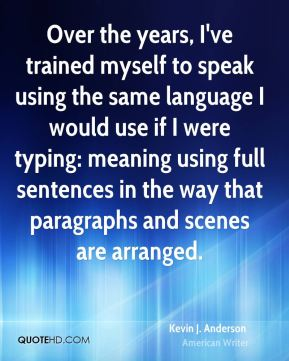 Over the years, I've trained myself to speak using the same language I would use if I were typing: meaning using full sentences in the way that paragraphs and scenes are arranged.