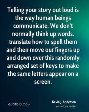 Kevin J. Anderson - Telling your story out loud is the way human beings communicate. We don't normally think up words, translate how to spell them and then move our fingers up and down over this randomly arranged set of keys to make the same letters appear on a screen.