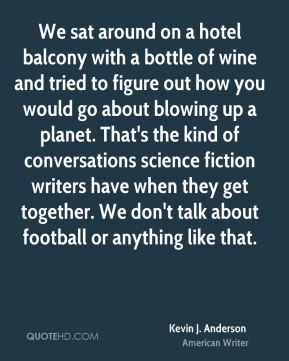 Kevin J. Anderson - We sat around on a hotel balcony with a bottle of wine and tried to figure out how you would go about blowing up a planet. That's the kind of conversations science fiction writers have when they get together. We don't talk about football or anything like that.